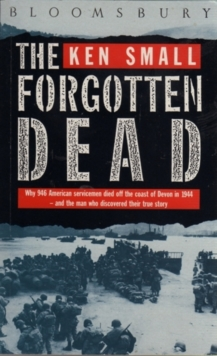 The Forgotten Dead : Why 946 American Servicemen Died Off the Coast of Devon in 1944 - and the Man Who Discovered Their True Story 60th Anniversary Edition, Paperback Book