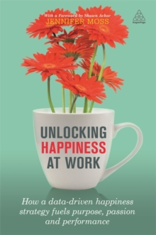 Unlocking Happiness at Work : How a Data-Driven Happiness Strategy Fuels Purpose, Passion and Performance, Paperback Book