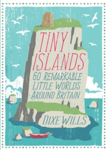 Tiny Islands : 60 Remarkable Little Worlds Around Britain, Paperback Book