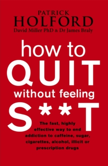How to Quit without Feeling S**t : The Fast, Highly Effective Way to End Addiction to Caffeine, Sugar, Cigarettes, Alcohol, Illicit or Prescription Drugs, Paperback Book