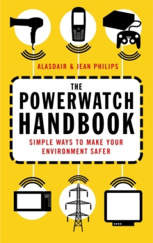 The Powerwatch Handbook : Simple Ways to Make You and Your Family Safer, Paperback Book