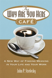 The Why are You Here Cafe : A New Way of Finding Meaning in Your Life and Your Work, Paperback Book