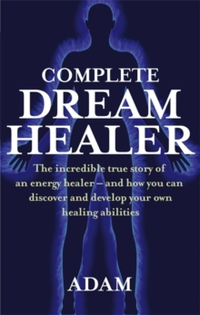The Complete DreamHealer : The Incredible True Story of an Energy Healer - and How You Can Discover and Develop Your Own Healing Abilities, Paperback Book