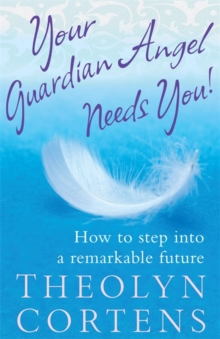Your Guardian Angel Needs You : How to Step into a Remarkable Future, Paperback Book