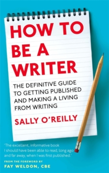 How to be a Writer : The Definitive Guide to Getting Published and Making a Living from Writing, Paperback Book