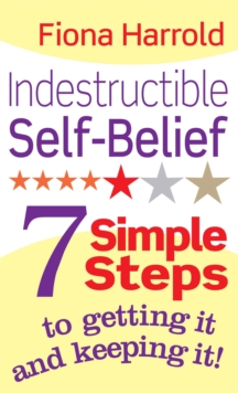 Indestructible Self-Belief : 7 Simple Steps to Getting it and Keeping It, Paperback Book