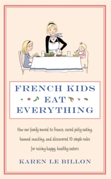 French Kids Eat Everything : How Our Family Moved to France, Cured Picky Eating, Banned Snacking and Discovered 10 Simple Rules for Raising Happy, Healthy Eaters, Paperback Book