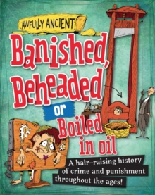 Banished, Beheaded or Boiled in Oil : A Hair-Raising History of Crime and Punishment Throughout the Ages!, Paperback Book