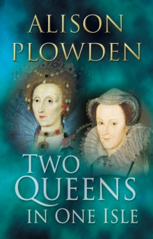 Two Queens in One Isle : The Deadly Relationship of Elizabeth I and Mary Queen of Scots, Paperback Book