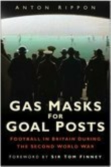 Gas Masks for Goal Posts : Football in Britain During the Second World War, Hardback Book