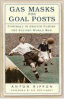 Gas Masks for Goal Posts : Football in Britain During the Second World War, Paperback Book