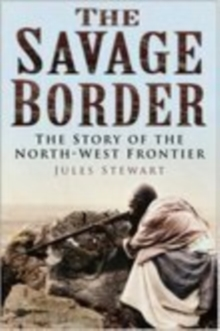 The Savage Border : The Story of the North-West Frontier, Hardback Book