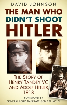 The Man Who Didn't Shoot Hitler : The Story of Henry Tandey VC and Adolf Hitler, 1918, Paperback Book