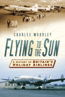 Flying to the Sun : A History of Britain's Holiday Airlines, Paperback Book