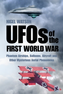 UFOs of the First World War : Phantom Airships, Balloons, Aircraft and Other Mysterious Aerial Phenomena, Paperback Book
