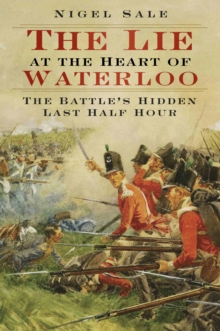 The Lie at the Heart of Waterloo : The Battle's Hidden Last Half Hour, Paperback Book