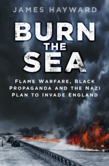 Burn the Sea : Flame Warfare, Black Propaganda and the Nazi Plan to Invade England, Hardback Book