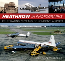Heathrow in Photographs : Celebrating 70 Years of London's Airport, Hardback Book