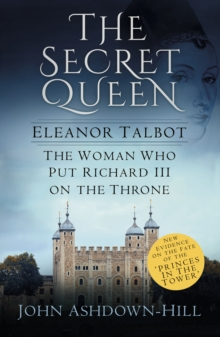 The Secret Queen : Eleanor Talbot, the Woman Who Put Richard III on the Throne, Paperback Book