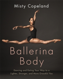 Ballerina Body : Dancing and Eating Your Way to a Lighter, Stronger, and More Graceful You, Paperback Book