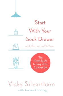Start with Your Sock Drawer : The Simple Guide to Living a Less Cluttered Life, Paperback Book
