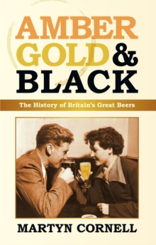 Amber, Gold and Black : The History of Britain's Great Beers, Hardback Book