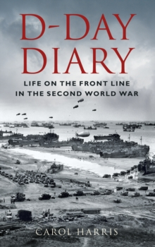 D-Day Diary : Life on the Front Line in the Second World War, Hardback Book