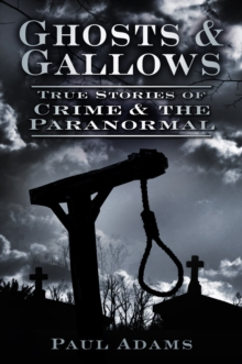 Ghosts & Gallows : True Stories of Crime and the Paranormal, Paperback Book