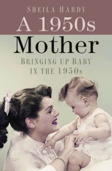A 1950s Mother : Bringing up Baby in the 1950s, Hardback Book