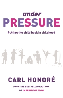 Under Pressure : Rescuing Our Children From The Culture Of Hyper-Parenting, Paperback Book