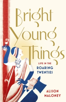 Bright Young Things : Life in the Roaring Twenties, Hardback Book