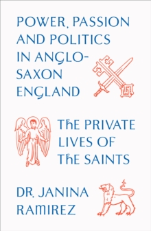 The Private Lives of the Saints : Power, Passion and Politics in Anglo-Saxon England, Hardback Book