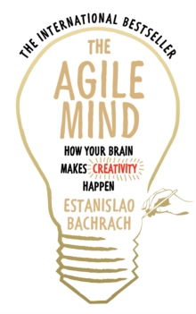 The Agile Mind : How Your Brain Makes Creativity Happen, Paperback Book