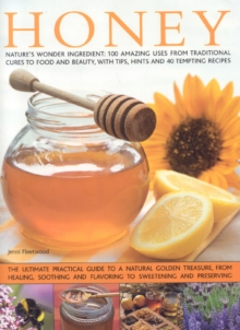 Honey : Nature's Magic - The Ultimate Practical Guide to 101 Things to Do with Honey, from Sweetening and Flavouring, to Polishing, Soothing and Healing, Hardback Book