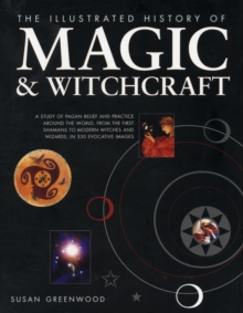 The Illustrated History of Magic & Witchcraft : A Study of Pagan Belief and Practice Around the World, from the First Shamans to Modern Witches and Wizards in 530 Evocative Images, Hardback Book