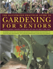 The Illustrated Practical Guide to Gardening for Seniors : How to Maintain a Beautiful Outside Space with Ease and Safety in Later Years, with 900 Photographs, Hardback Book