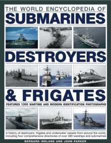 The World Encyclopedia of Submarines, Destroyers & Frigates : Features 1300 Wartime and Modern Identification Photographs: a History of Destroyers, Frigates and Underwater Vessels from Around the Worl, Hardback Book