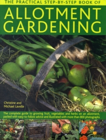 The Practical Step-By-Step Book of Allotment Gardening : The Practical Illustrated Guide to Growing Fruit, Vegetables and Herbs on an Allotment, from Initial Clearing and Crop Planning to Planting, Gr, Hardback Book