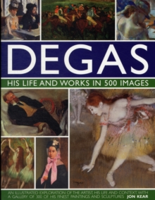Degas His Life and Works in 500 Images : An Illustrated Exploration of the Artist, His Life and Context with a Gallery of 300 of His Finest Paintings and Sculptures, Hardback Book