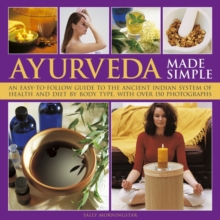 Ayurveda Made Simple : An Easy-to-follow Guide to the Ancient Indian System of Health and Diet by Body Type, with Over 150 Photographs, Hardback Book