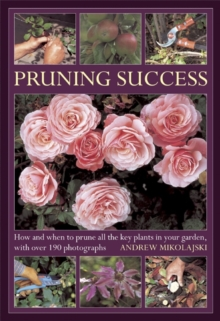 Pruning Success : How and When to Prune All the Key Plants in Your Garden, with Step-by-step Photographs, Hardback Book