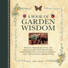 A Book of Garden Wisdom : Organic Gardening Hints, Tips and Folklore from Yesteryear, from Companion Planting to Compost, Hardback Book