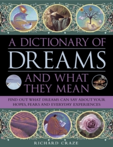 A Dictionary of Dreams and What They Mean : Find Out What Dreams Can Say About Your Hopes, Fears and Everyday Experiences, Hardback Book