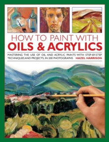 How to Paint with Oils & Acrylics : Mastering the Use of Oil and Acrylic Paints with Step-by-step Techniqhes and Projects, in 200 Photographs, Hardback Book