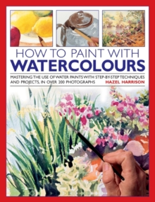 How to Paint with Watercolours : Mastering the Use of Water Paints with Step-by-step Techniques and Projects, in Over 200 Photographs, Hardback Book