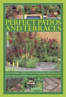 Perfect Patios and Terraces : How to Enhance Outdoor Spaces with Paving, Walls, Fences and Plants, Shown in 100 Photographs, Hardback Book
