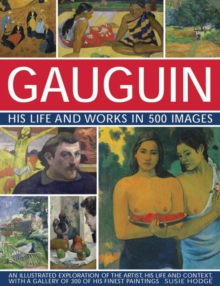 Gauguin His Life and Works in 500 Images : An illustrated exploration of the artist, his life and context, with a gallery of 300 of his finest paintings, Hardback Book