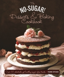 The No-Sugar Desserts and Baking Book : Over 65 Delectable Yet Healthy Sugar-Free Treats, Hardback Book