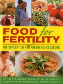 Food for Fertility : 50 Nutrient-Packed Recipes for Pre-Conception, Pregnancy and Breastfeeding, Hardback Book