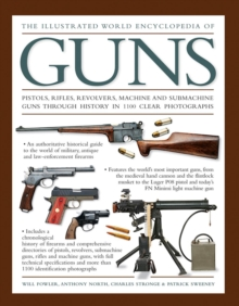 The Illustrated World Encyclopedia of Guns : Pistols, Rifles, Revolvers, Machine and Submachine Guns Through History in 1100 Clear Photographs, Hardback Book